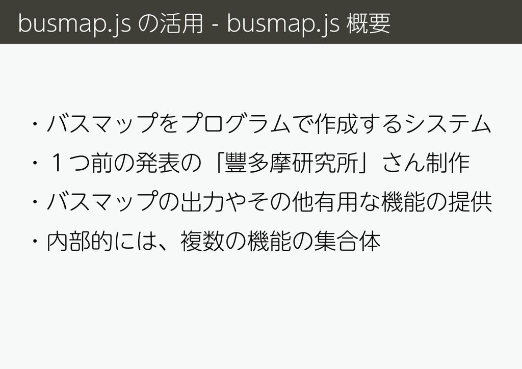 ・バスマップをプログラムで作成するシステム ・1つ前の発表の「豐多摩研究所」さん制作 ・バスマ...