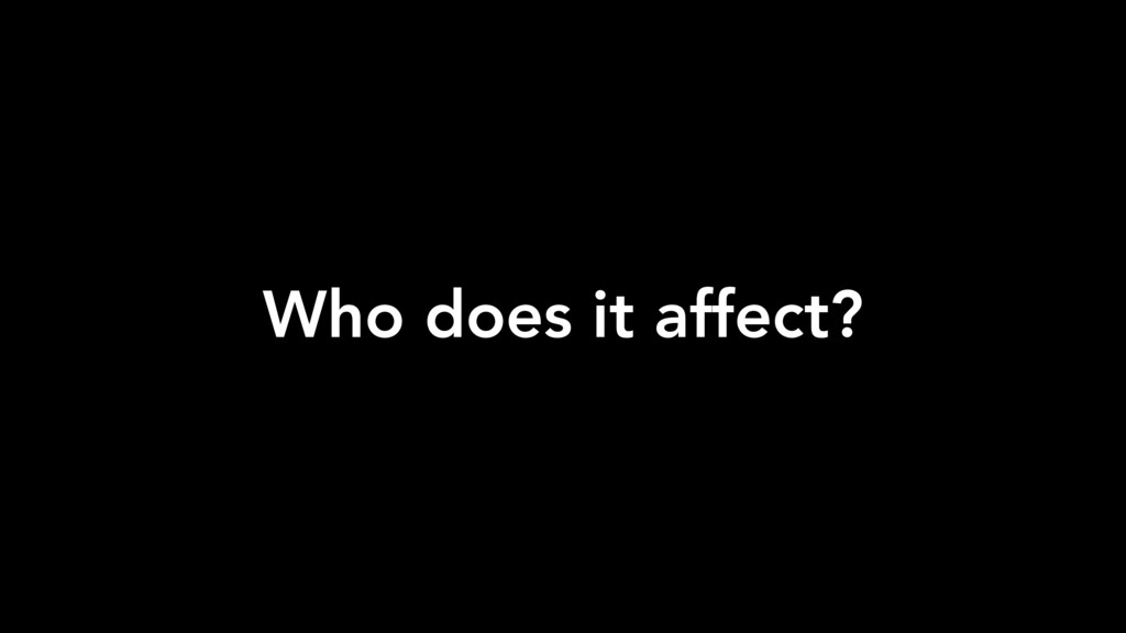 Who does it affect?