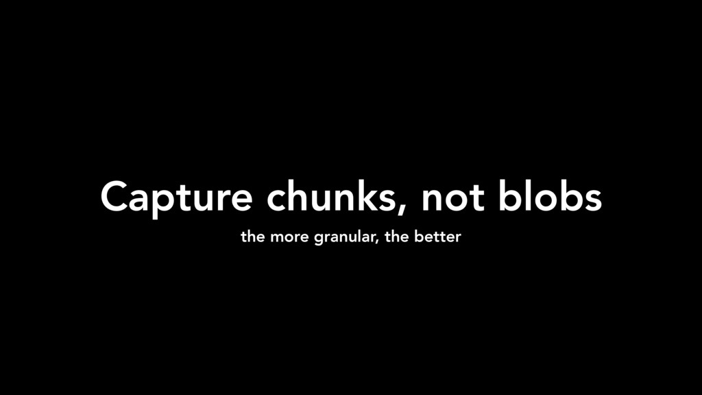 Capture chunks, not blobs the more granular, th...