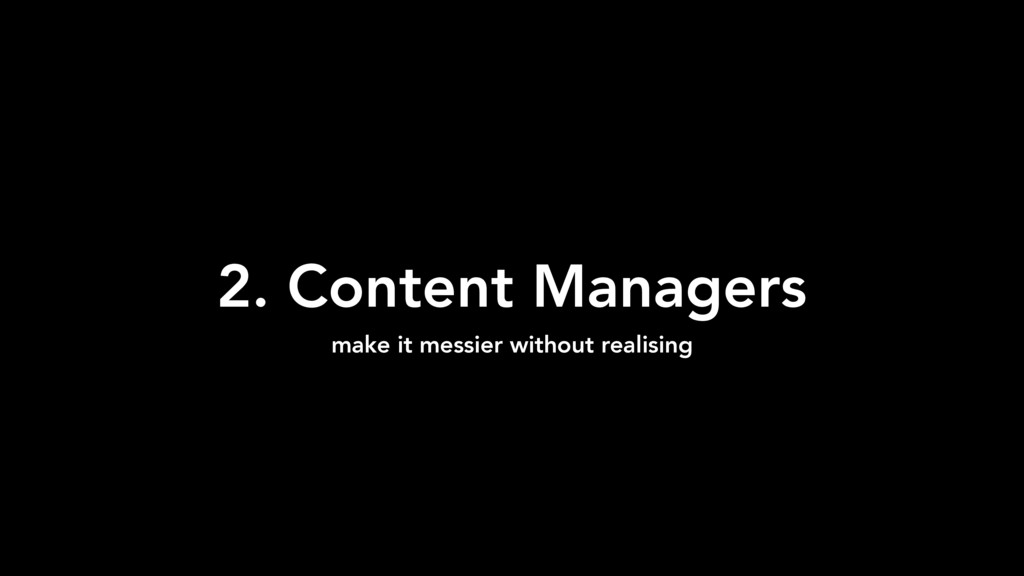 2. Content Managers make it messier without rea...
