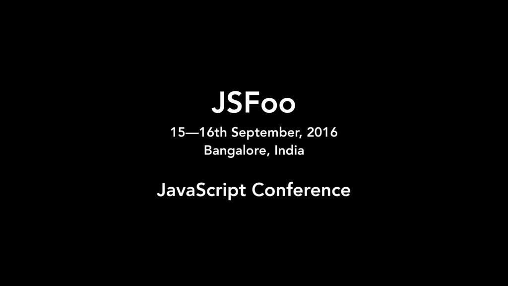 JSFoo 15—16th September, 2016 Bangalore, India...
