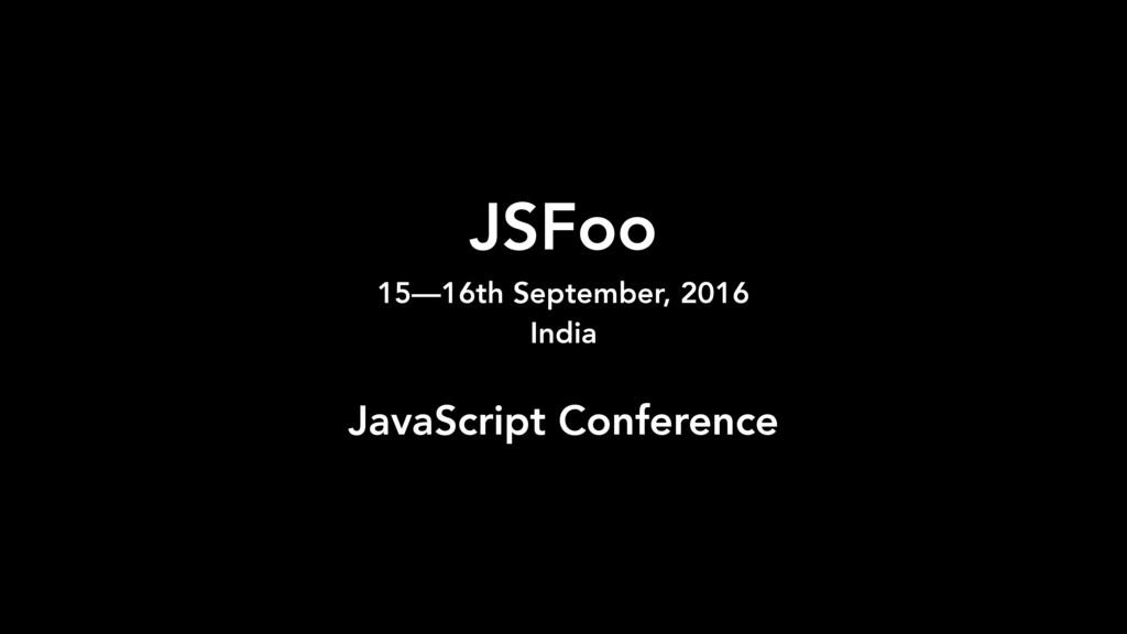 JSFoo 15—16th September, 2016 India JavaScript...