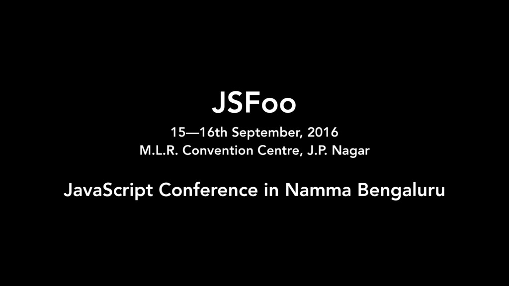 JSFoo 15—16th September, 2016 M.L.R. Conventio...