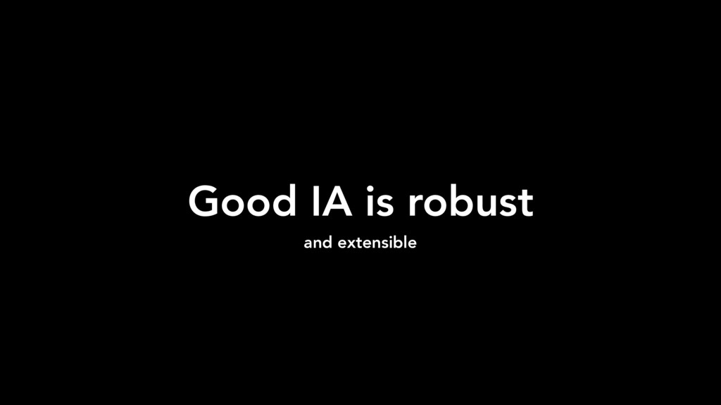 Good IA is robust and extensible
