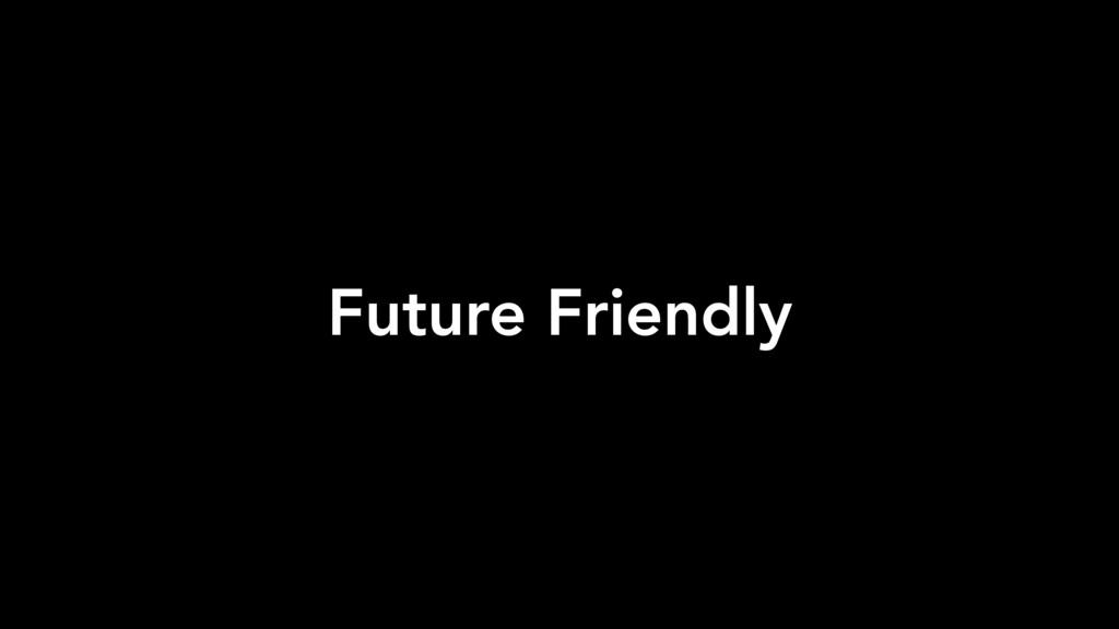 Future Friendly