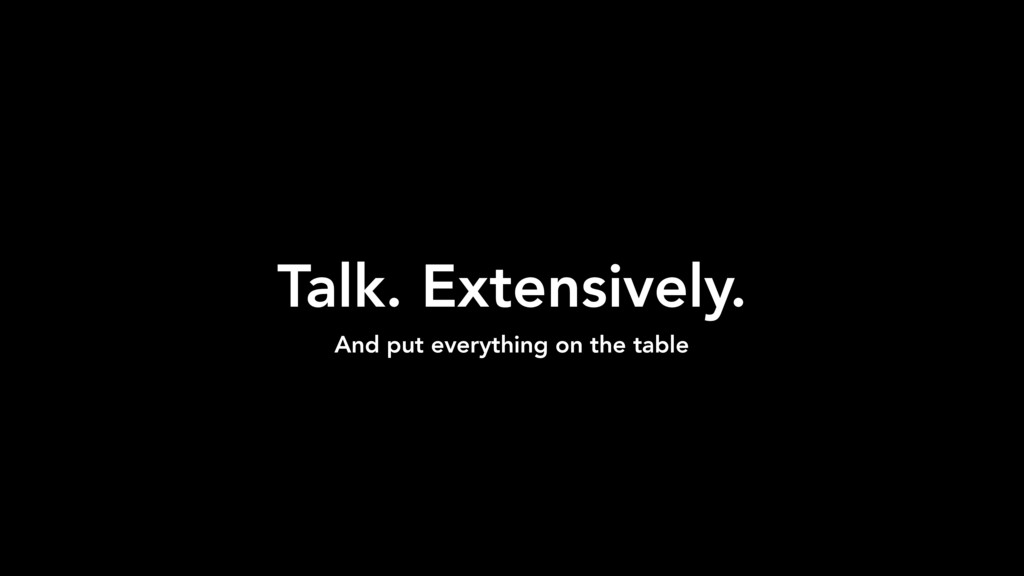 Talk. Extensively. And put everything on the ta...