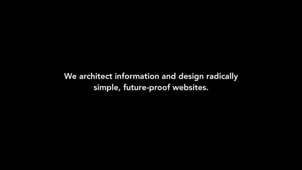 We architect information and design radically s...