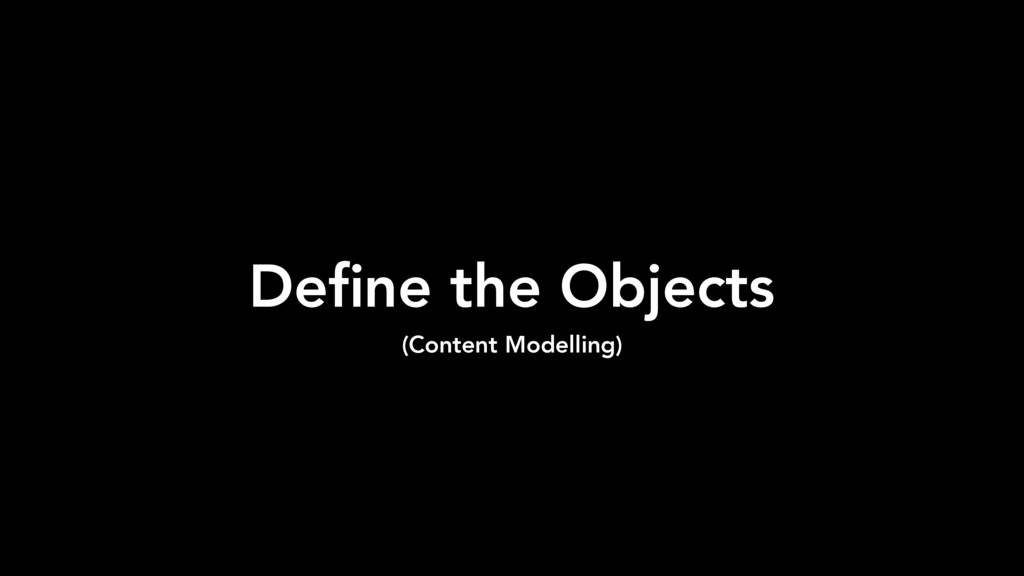 Define the Objects (Content Modelling)