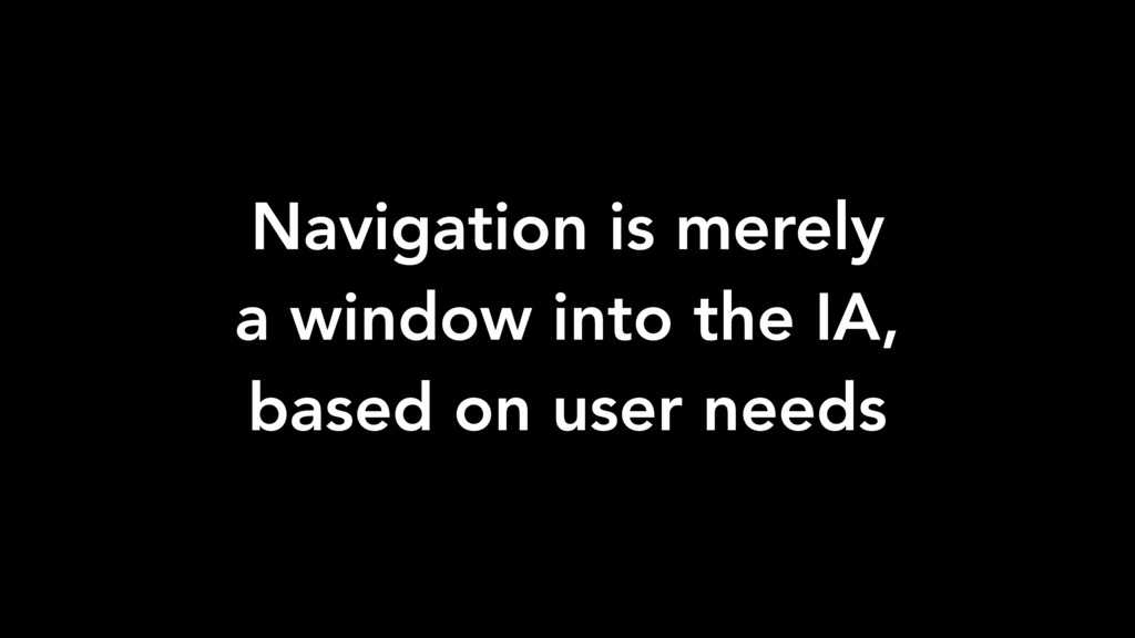 Navigation is merely a window into the IA, base...