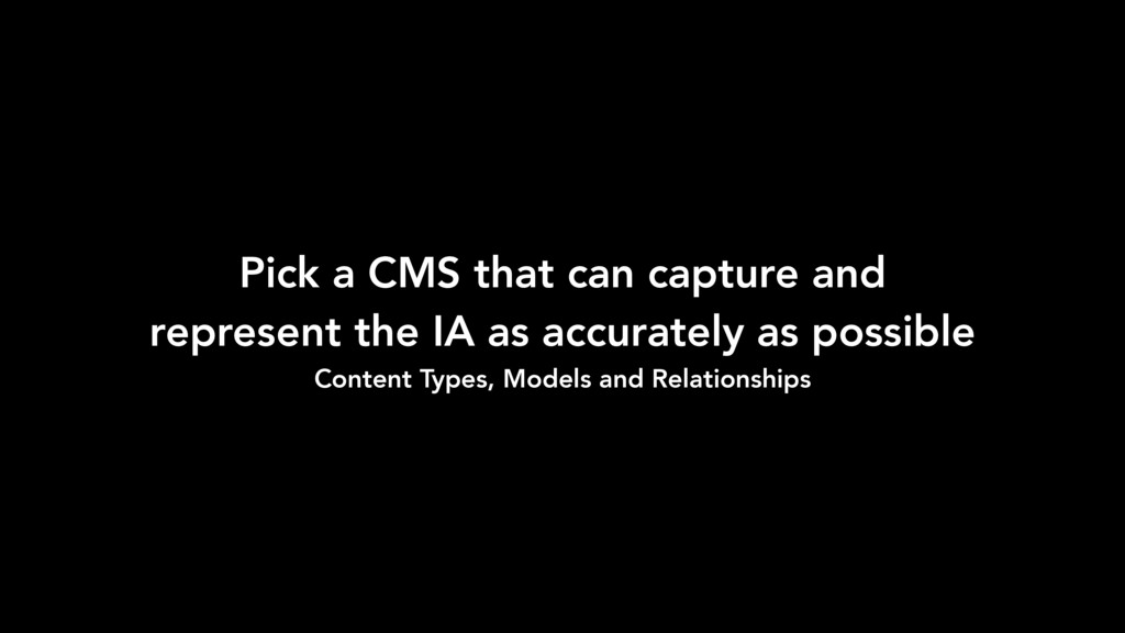 Pick a CMS that can capture and represent the I...