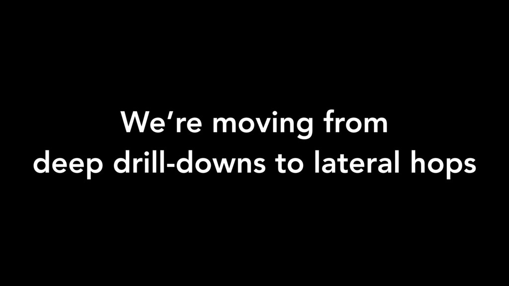 We're moving from deep drill-downs to lateral h...