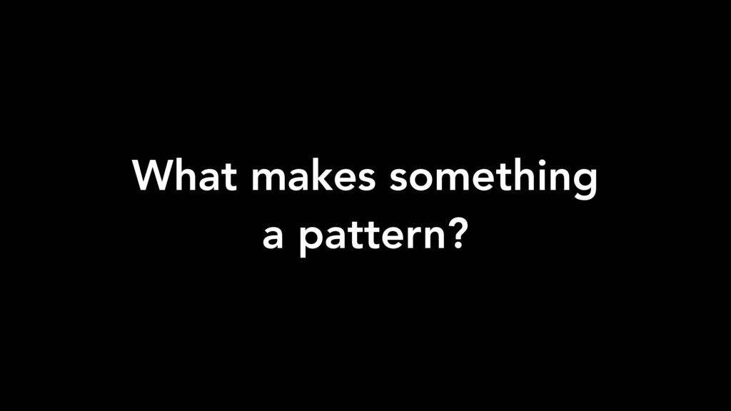 What makes something a pattern?