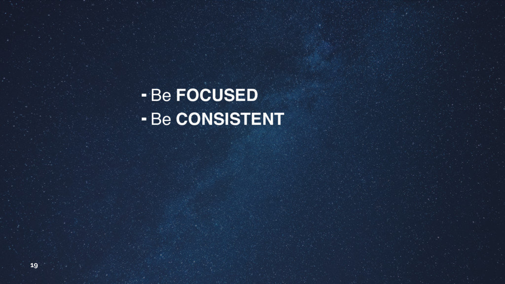 19 ╺ Be FOCUSED ╺ Be CONSISTENT