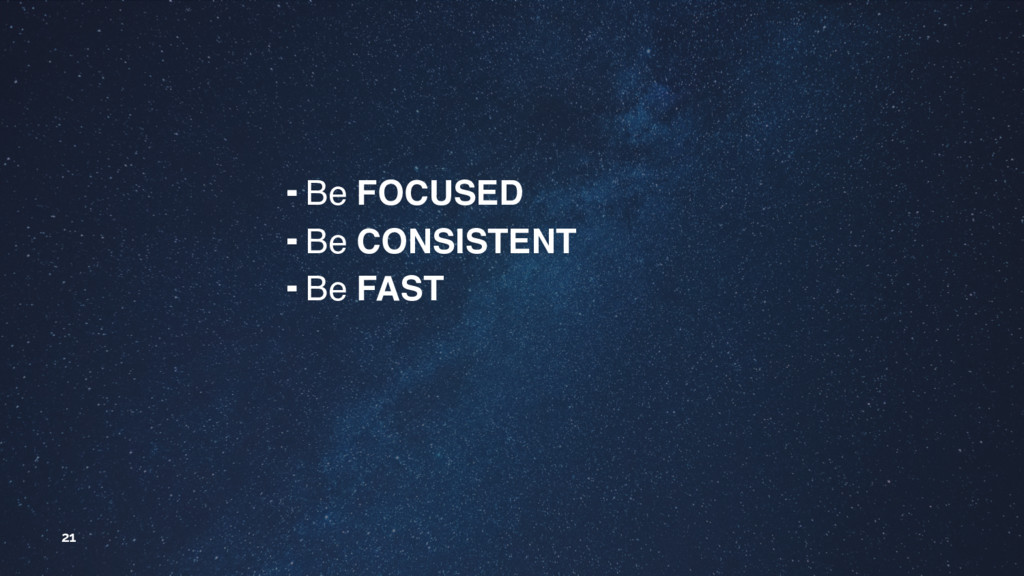 21 ╺ Be FOCUSED ╺ Be CONSISTENT ╺ Be FAST