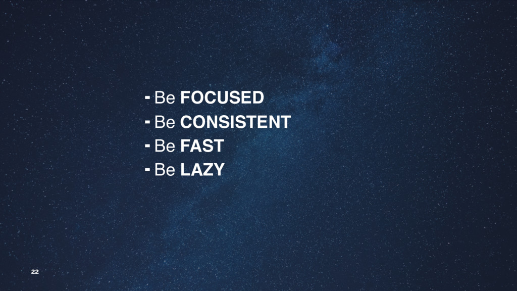 22 ╺ Be FOCUSED ╺ Be CONSISTENT ╺ Be FAST ╺ Be ...