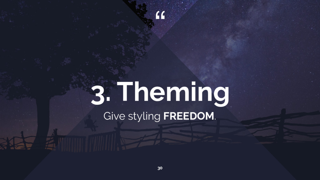 """ Give styling FREEDOM. 30 3. Theming"