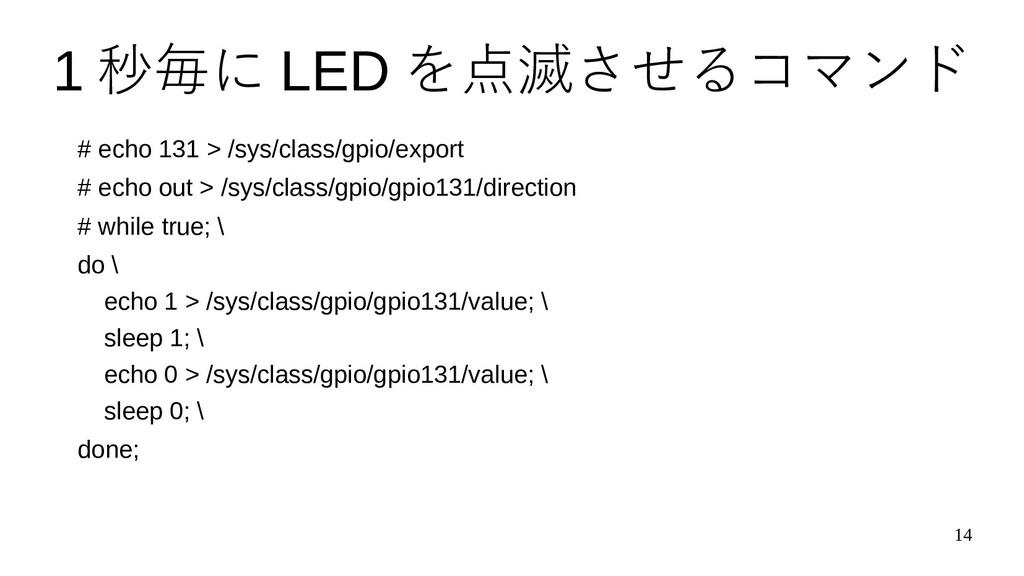 14 1 秒毎に LED を点滅させるコマンド # echo 131 > /sys/class...