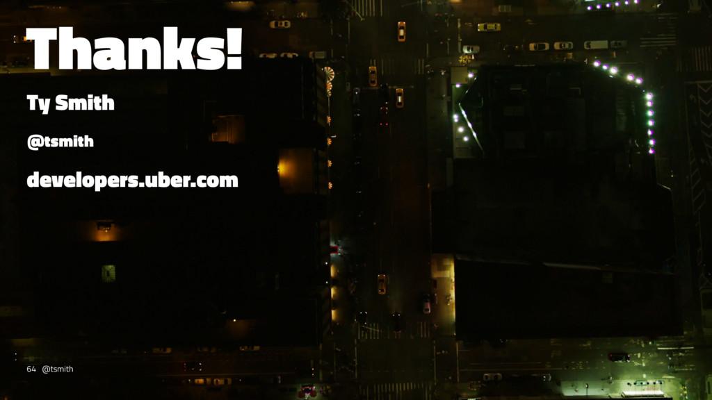 Thanks! Ty Smith @tsmith developers.uber.com 64...