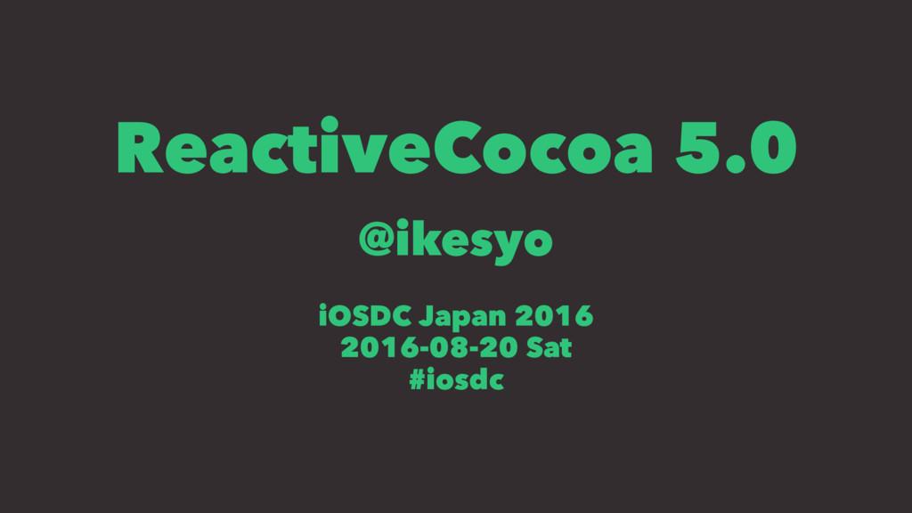 ReactiveCocoa 5.0 @ikesyo iOSDC Japan 2016 2016...
