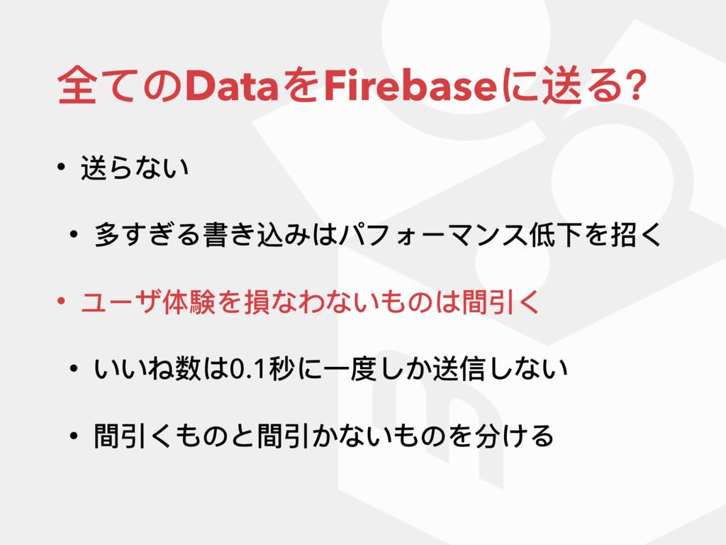全てのDataをFirebaseに送る? • 送らない • 多すぎる書き込みはパフォーマンス低...
