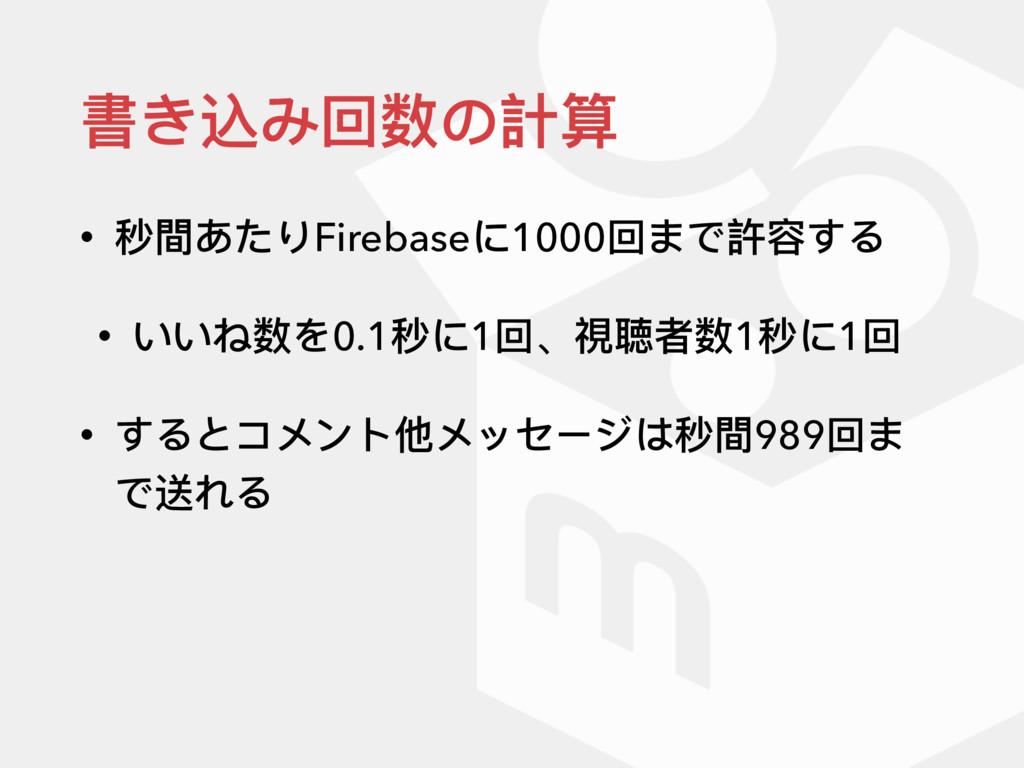 書き込み回数の計算 • 秒間あたりFirebaseに1000回まで許容する • いいね数を0....