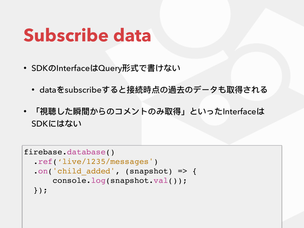 Subscribe data • SDKのInterfaceはQuery形式で書けない • d...