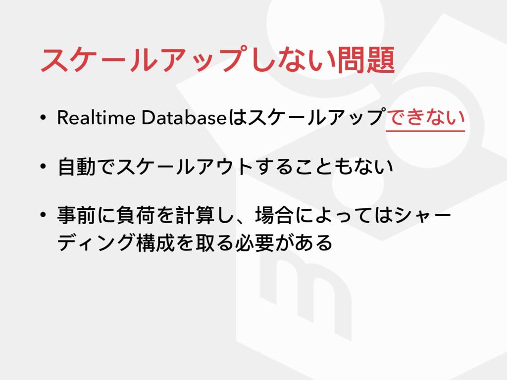 スケールアップしない問題 • Realtime Databaseはスケールアップできない • ...