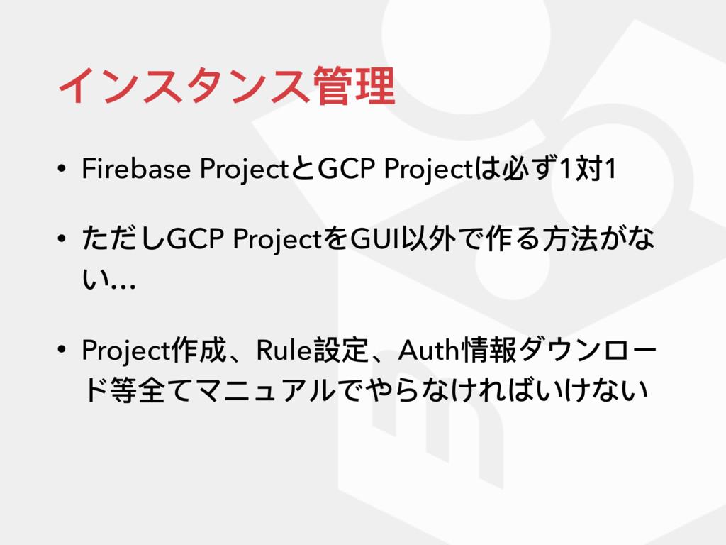 インスタンス管理理 • Firebase ProjectとGCP Projectは必ず1対1 ...