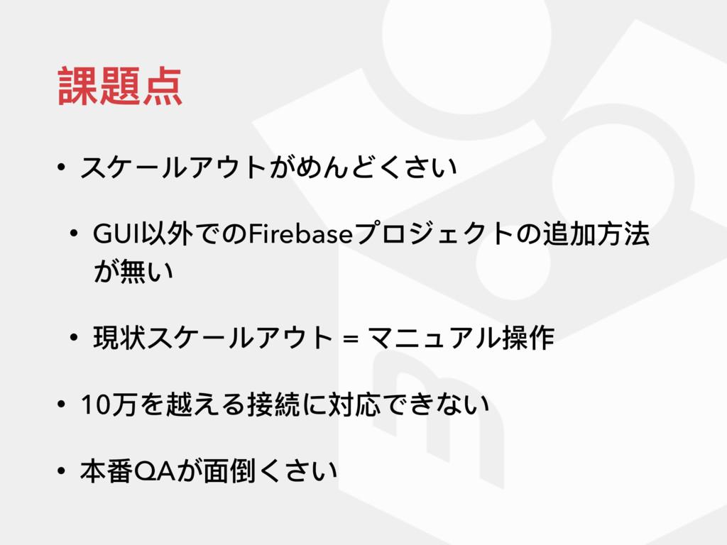 課題点 • スケールアウトがめんどくさい • GUI以外でのFirebaseプロジェクトの追加...
