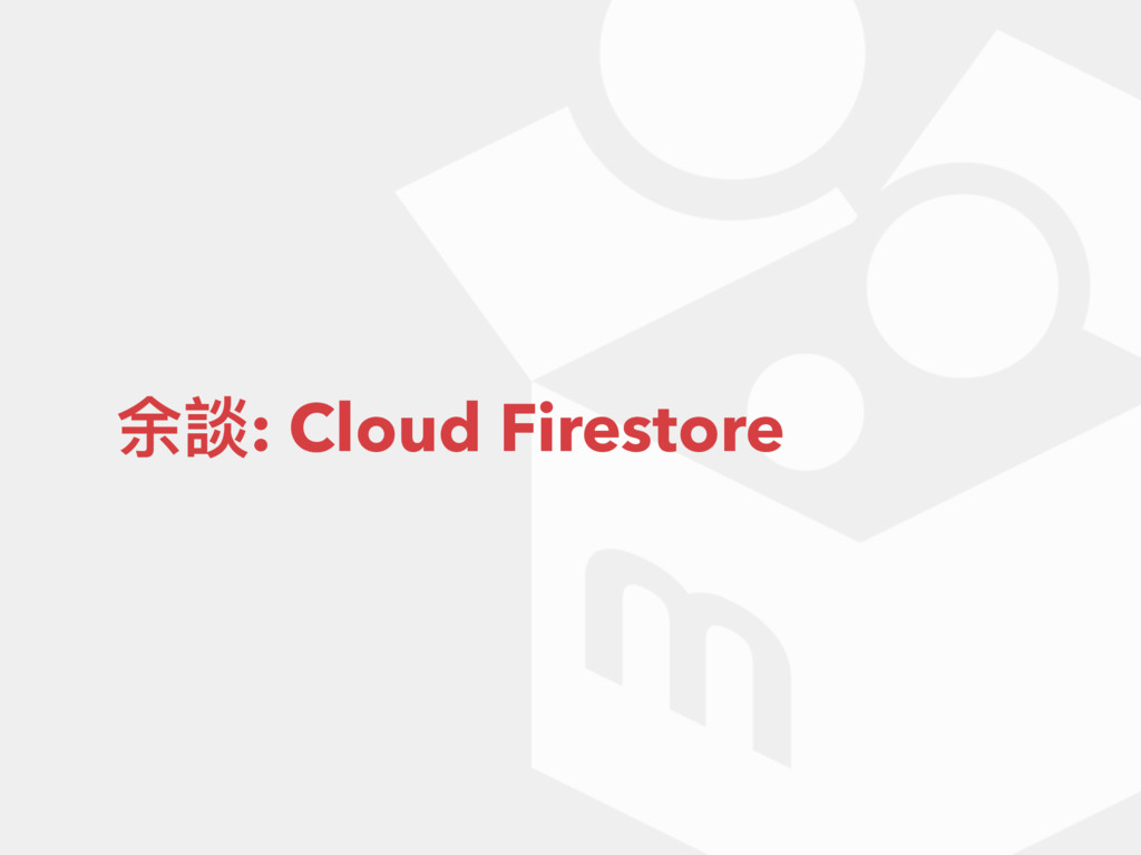 余談: Cloud Firestore