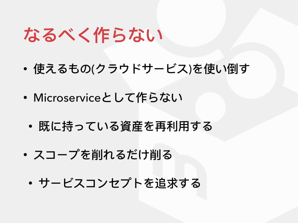 なるべく作らない • 使えるもの(クラウドサービス)を使い倒す • Microserviceと...