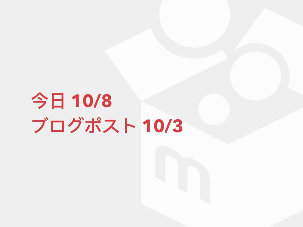 今⽇日 10/8 ブログポスト 10/3