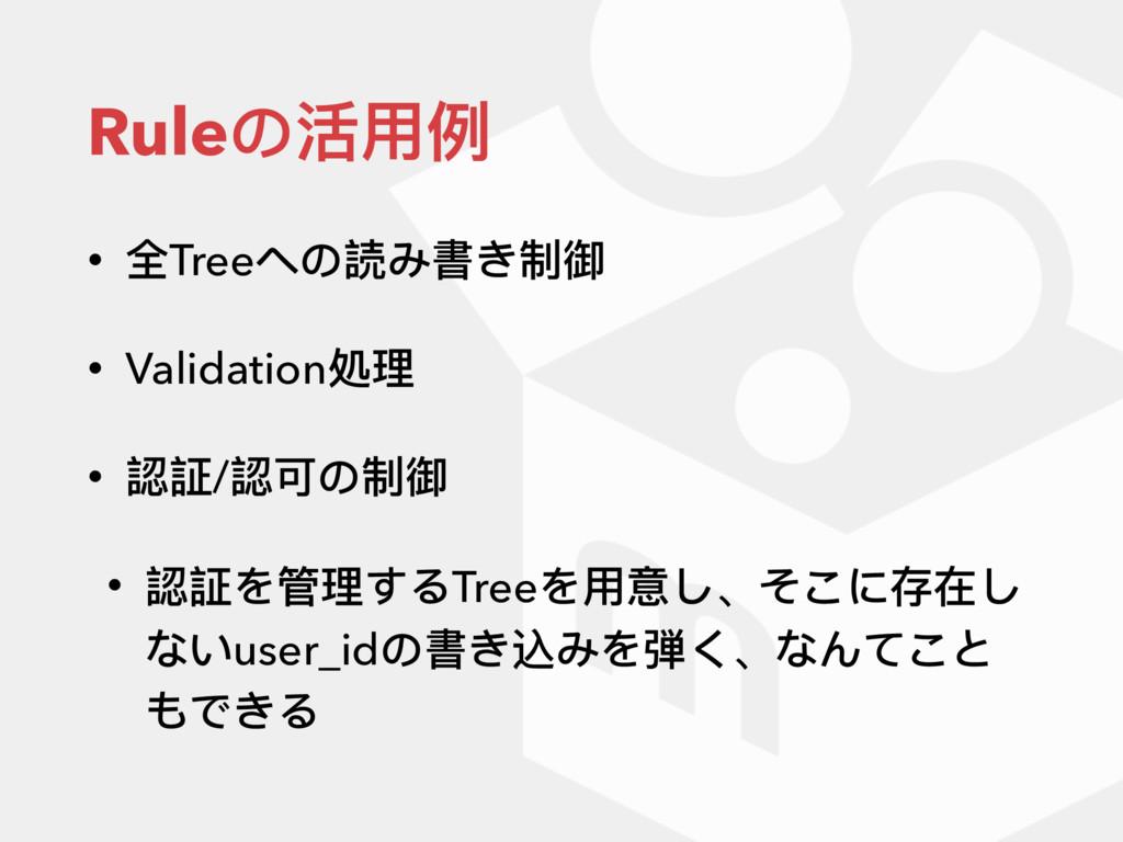 Ruleの活⽤用例例 • 全Treeへの読み書き制御 • Validation処理理 • 認証...