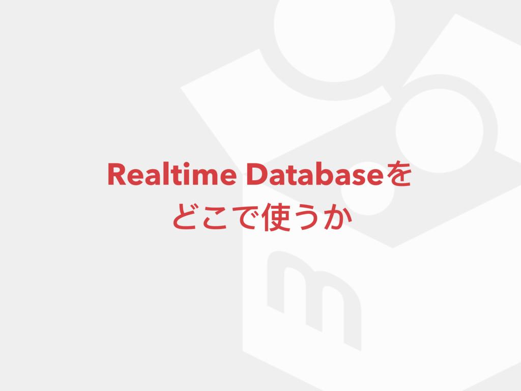 Realtime Databaseを どこで使うか