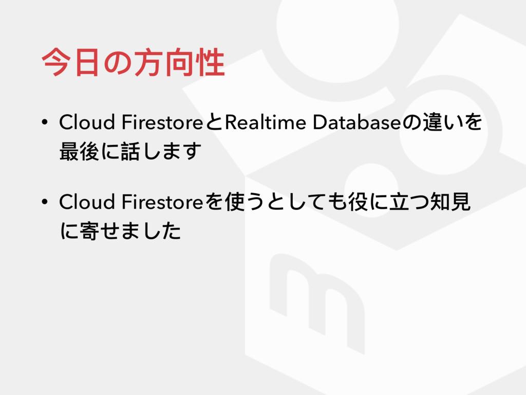 今⽇日の⽅方向性 • Cloud FirestoreとRealtime Databaseの違い...