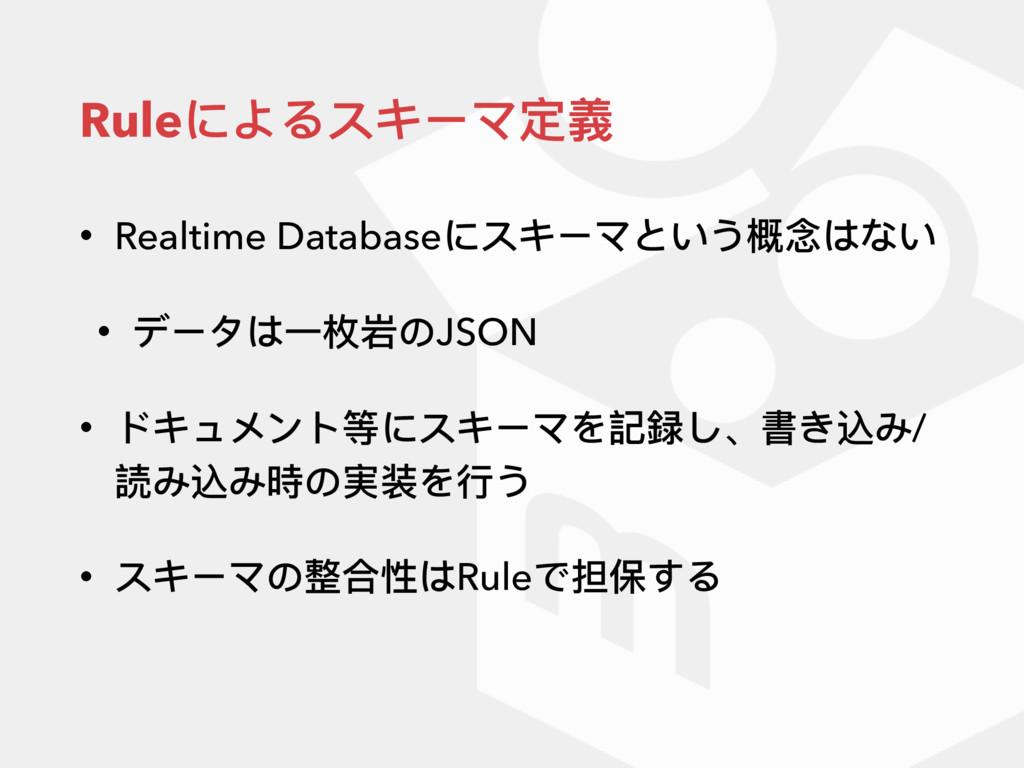 Ruleによるスキーマ定義 • Realtime Databaseにスキーマという概念はない ...