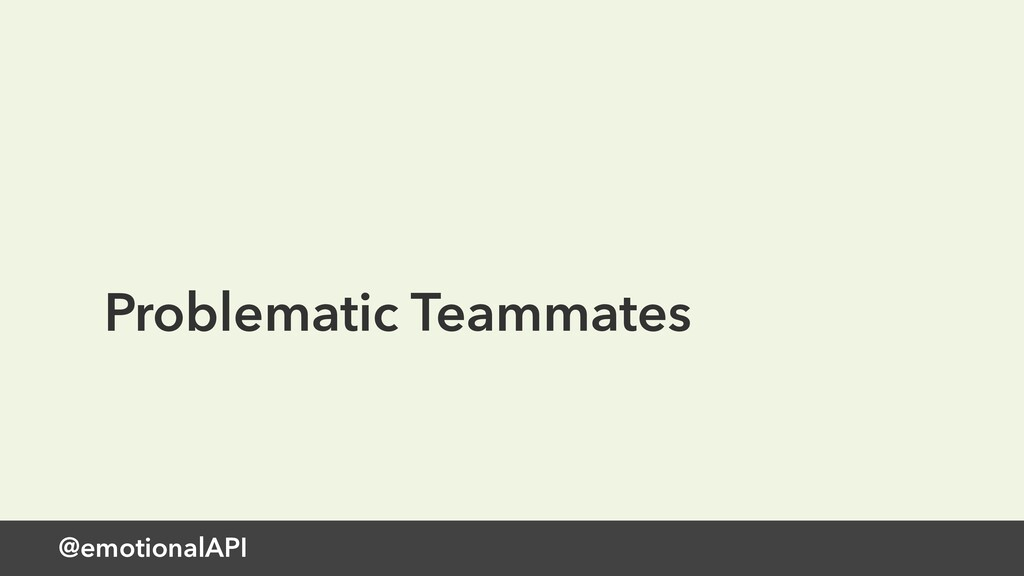 @emotionalAPI Problematic Teammates