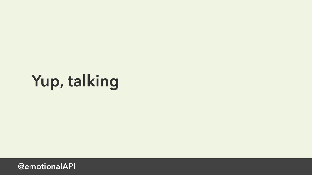 @emotionalAPI Yup, talking