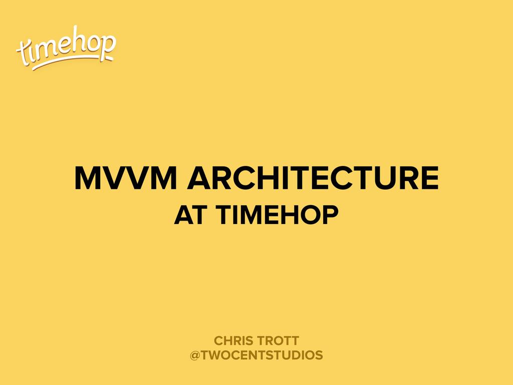 CHRIS TROTT @TWOCENTSTUDIOS MVVM ARCHITECTURE A...