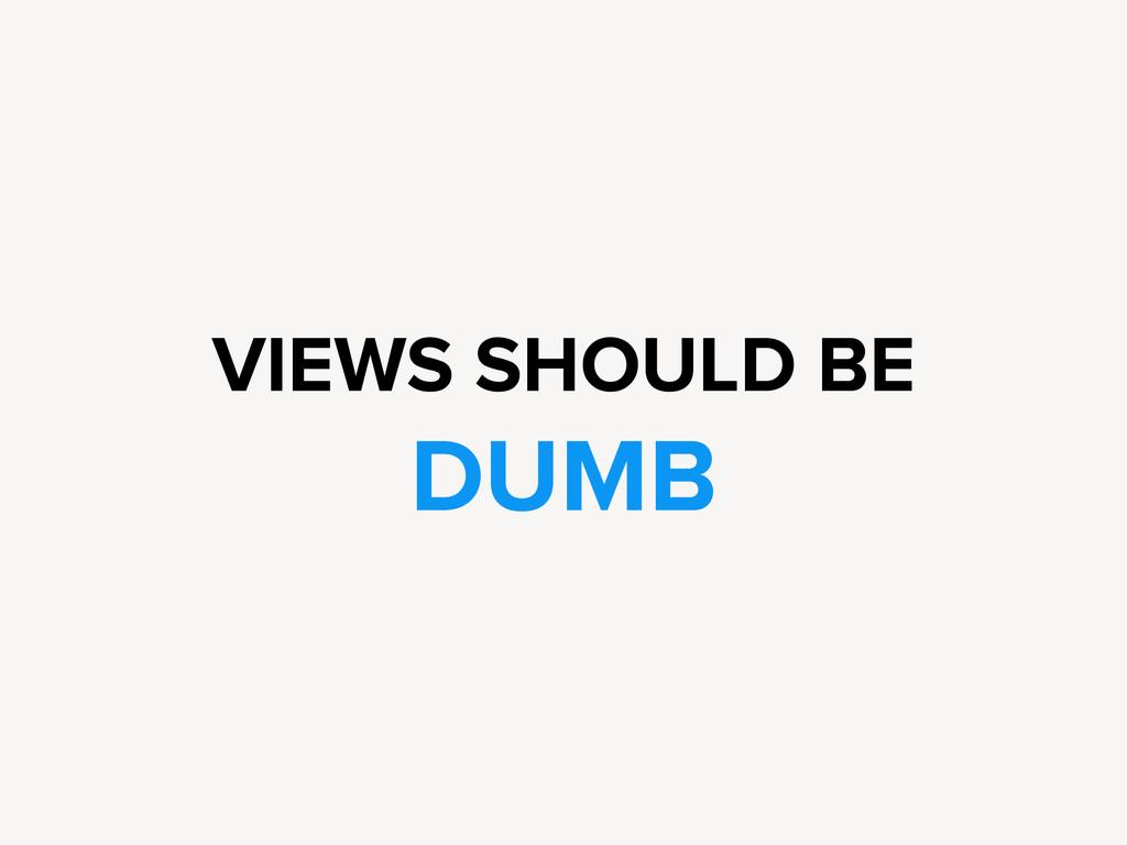 VIEWS SHOULD BE DUMB