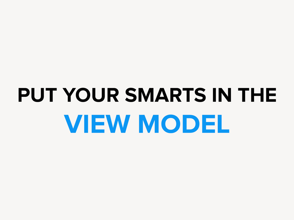 PUT YOUR SMARTS IN THE VIEW MODEL