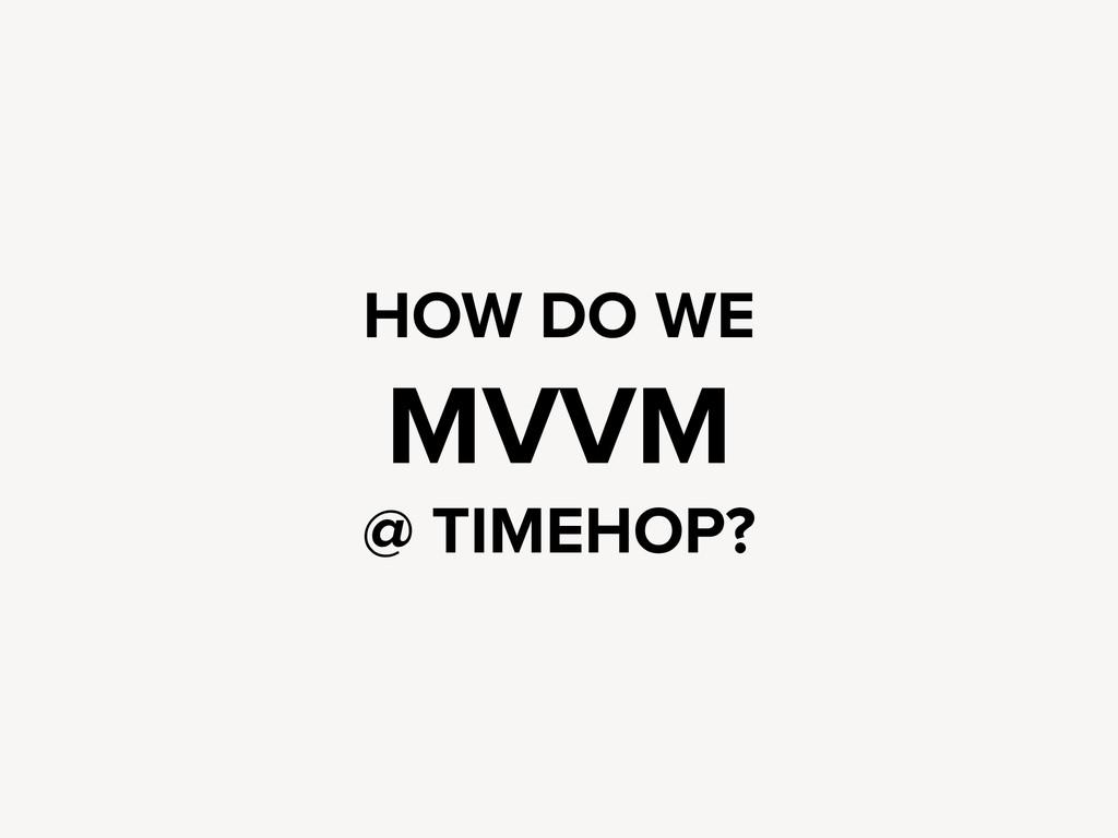 HOW DO WE MVVM @ TIMEHOP?