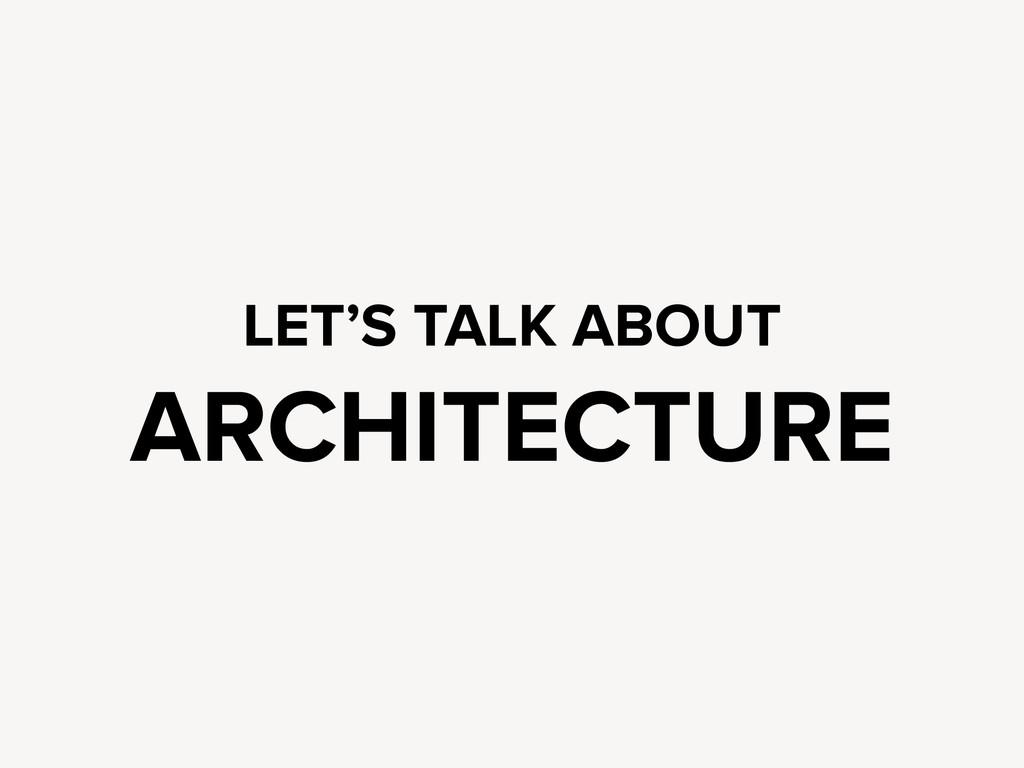 LET'S TALK ABOUT ARCHITECTURE