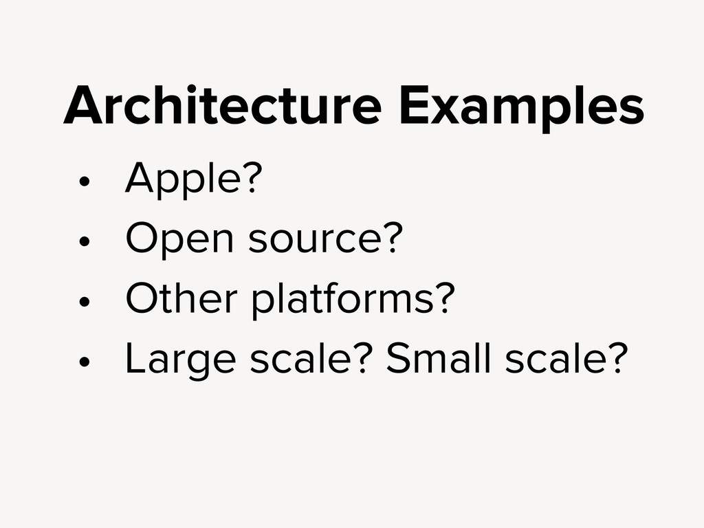Architecture Examples • Apple? • Open source? •...