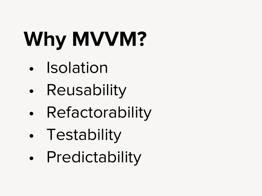 Why MVVM? • Isolation • Reusability • Refactora...