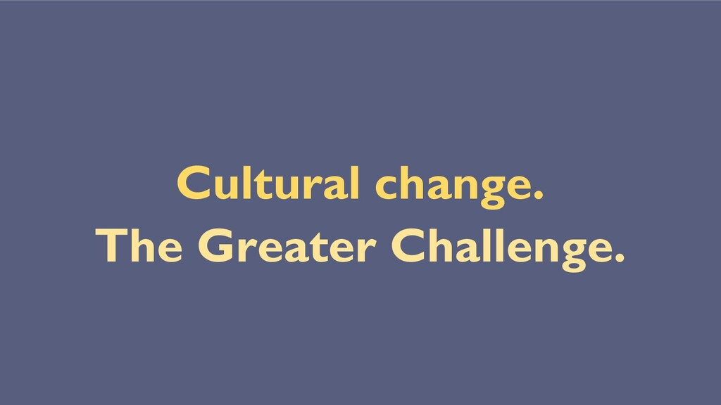 Cultural change. The Greater Challenge.