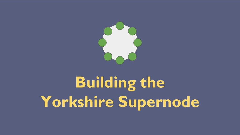 Building the Yorkshire Supernode