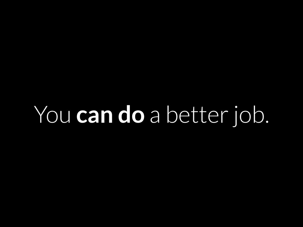 You can do a better job.