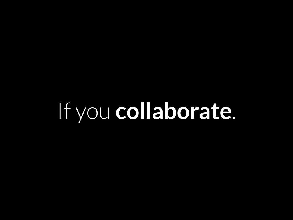 If you collaborate.