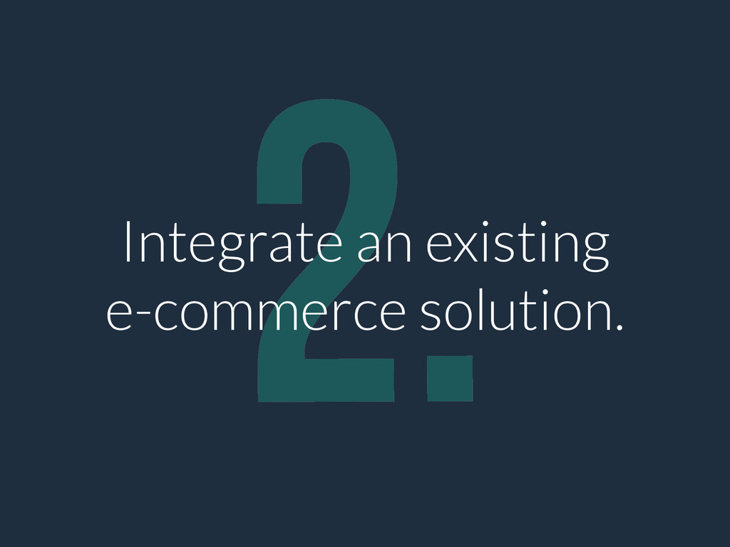 2. Integrate an existing e-commerce solution.